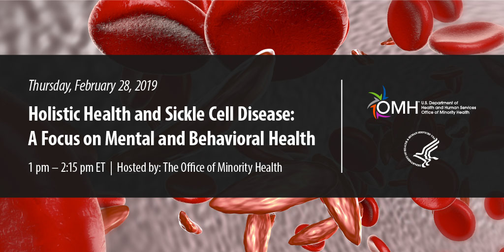 Thusday February 28, 2019 - Holistic Health and Sickle Cell Disease: A Focuse on Mental and Behavioral Health 1:00pm - 2:15pm ET - Hosted by: The Office of Minority Health